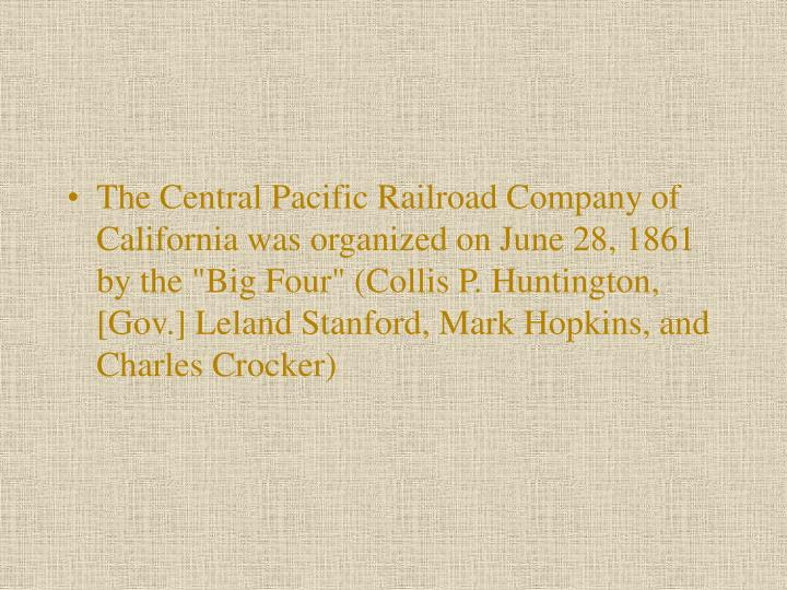 "The Central Pacific Railroad Company of California was organized on June 28, 1861 by the ""Big Four"" (Collis P. Huntington, [Gov.] Leland Stanford, Mark Hopkins, and Charles Crocker)"