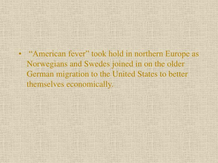 """American fever"" took hold in northern Europe as Norwegians and Swedes joined in on the older German migration to the United States to better themselves economically."