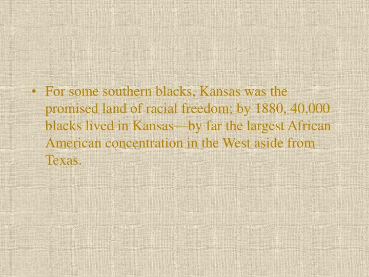 For some southern blacks, Kansas was the promised land of racial freedom; by 1880, 40,000 blacks lived in Kansas—by far the largest African American concentration in the West aside from Texas.