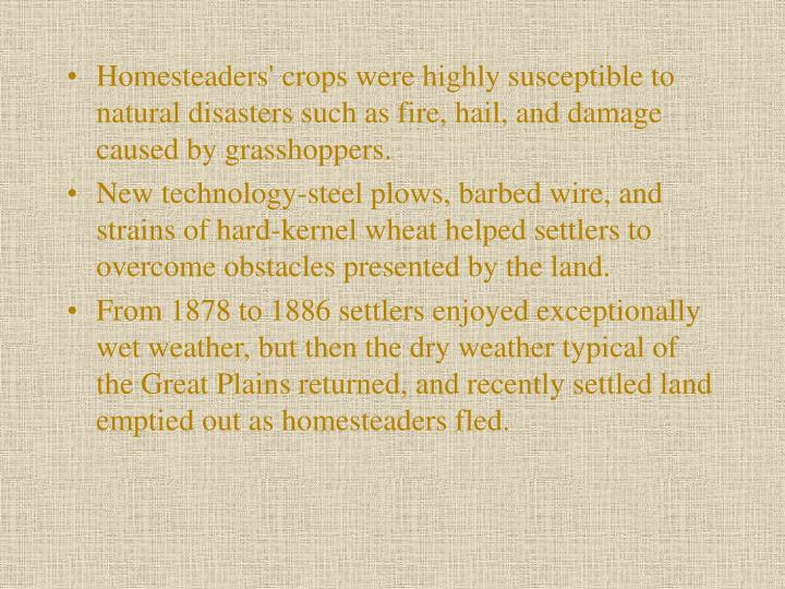 Homesteaders' crops were highly susceptible to natural disasters such as fire, hail, and damage caused by grasshoppers.
