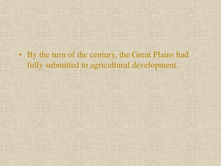 By the turn of the century, the Great Plains had fully submitted to agricultural development.