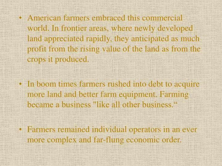 American farmers embraced this commer­cial world. In frontier areas, where newly developed land appreciated rapidly, they anticipated as much profit from the rising value of the land as from the crops it produced.