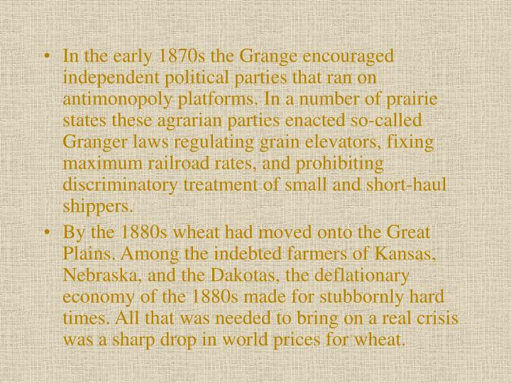 In the early 1870s the Grange encouraged independent political parties that ran on antimonopoly platforms. In a number of prairie states these agrarian parties enacted so-called Granger laws regulating grain elevators, fixing maximum railroad rates, and prohibiting discriminatory treatment of small and short-haul shippers.