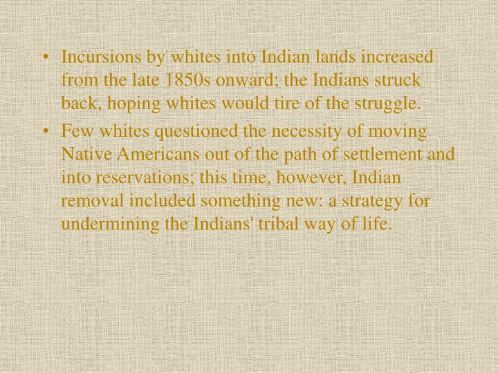 Incursions by whites into Indian lands increased from the late 1850s onward; the Indians struck back, hoping whites would tire of the struggle.