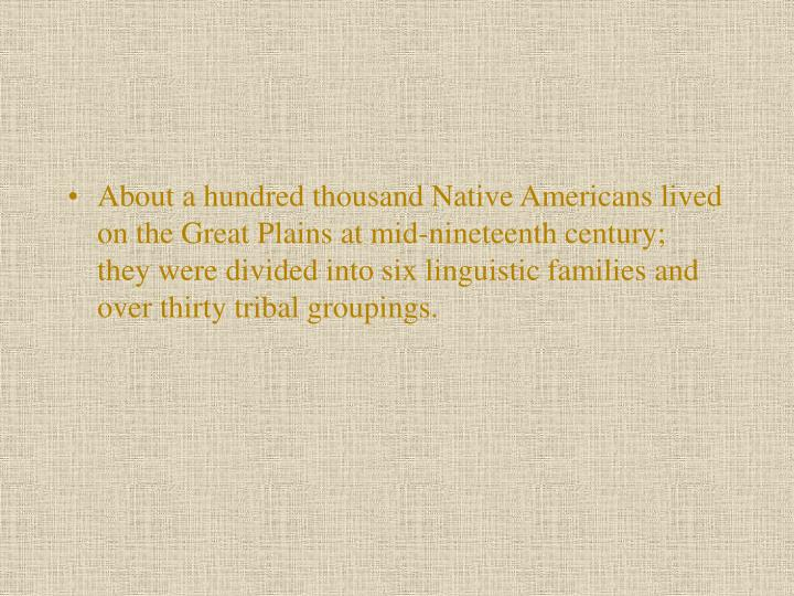 About a hundred thousand Native Americans lived on the Great Plains at mid-nineteenth century; they were divided into six linguistic families and over thirty tribal groupings.