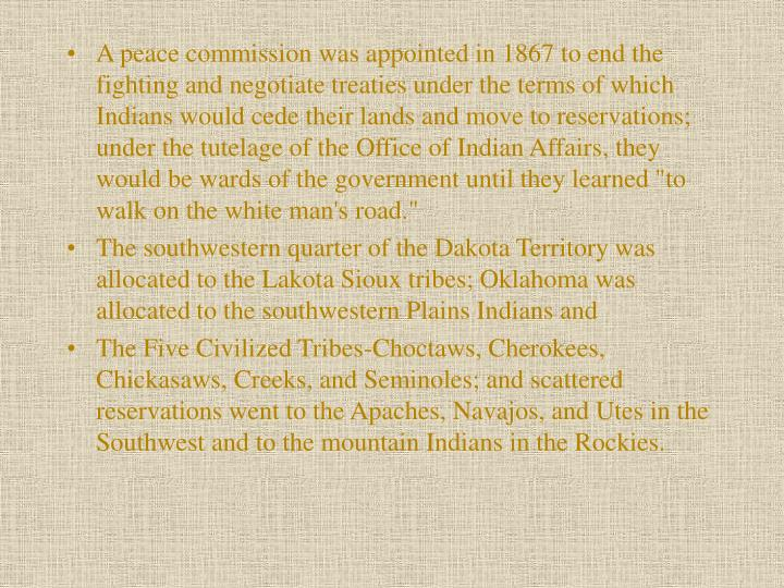 "A peace commission was appointed in 1867 to end the fighting and negotiate treaties under the terms of which Indians would cede their lands and move to reser­vations; under the tutelage of the Office of Indian Affairs, they would be wards of the government until they learned ""to walk on the white man's road."""