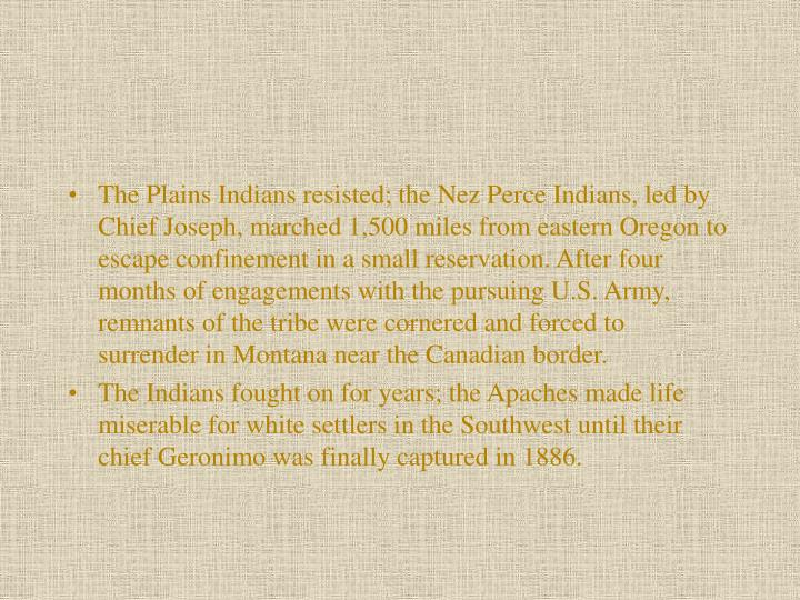 The Plains Indians resisted; the Nez Perce Indians, led by Chief Joseph, marched 1,500 miles from eastern Oregon to escape confinement in a small reservation. After four months of engagements with the pursuing U.S. Army, remnants of the tribe were cornered and forced to surrender in Montana near the Canadian border.