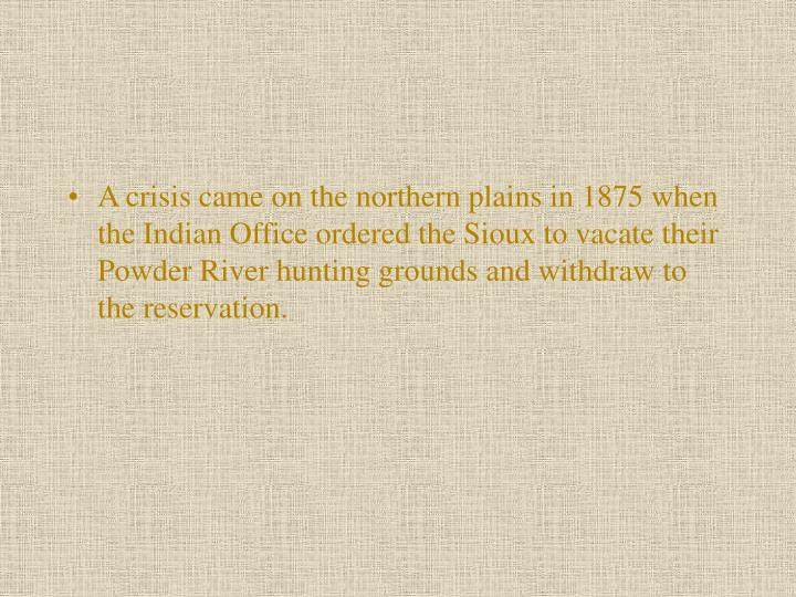 A crisis came on the northern plains in 1875 when the Indian Office ordered the Sioux to vacate their Powder River hunting grounds and withdraw to the reservation.