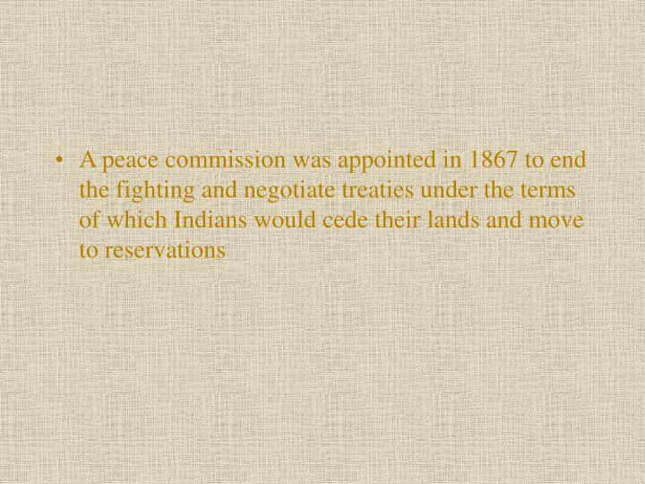 A peace commission was appointed in 1867 to end the fighting and negotiate treaties under the terms of which Indians would cede their lands and move to reservations