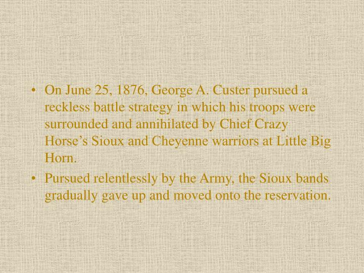 On June 25, 1876, George A. Custer pursued a reckless battle strategy in which his troops were surrounded and annihilated by Chief Crazy Horse's Sioux and Cheyenne warriors at Little Big Horn.