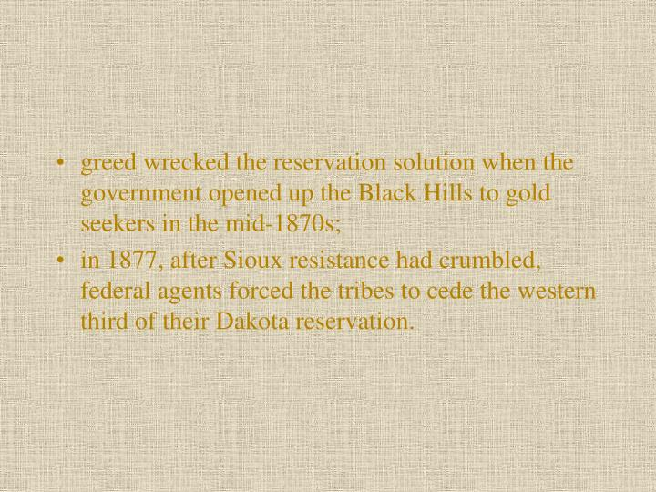 greed wrecked the reservation solution when the government opened up the Black Hills to gold seekers in the mid-1870s;