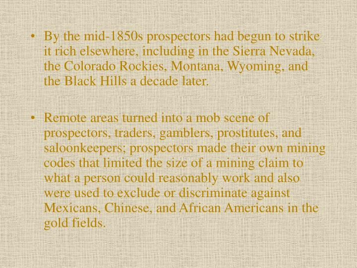 By the mid-1850s prospectors had begun to strike it rich elsewhere, including in the Sierra Nevada, the Colorado Rockies, Montana, Wyoming, and the Black Hills a decade later.