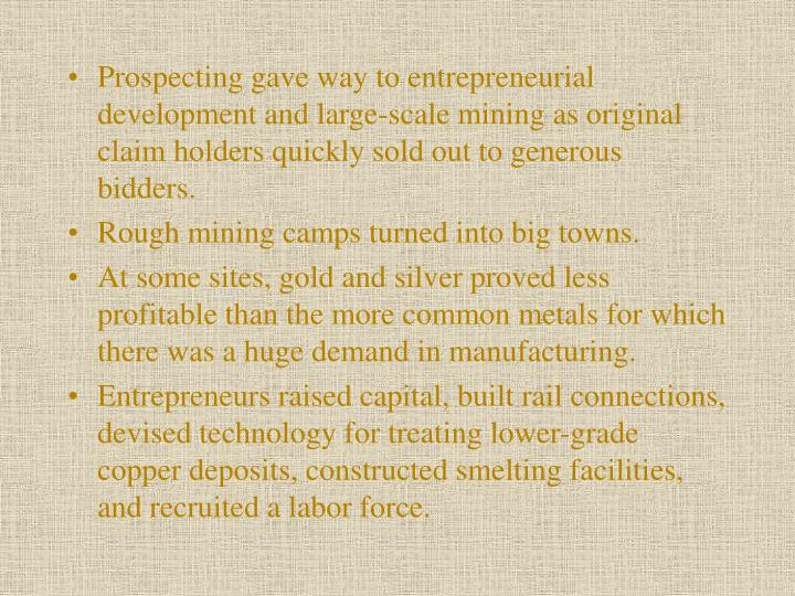 Prospecting gave way to entrepreneurial development and large-scale mining as original claim holders quickly sold out to generous bidders.