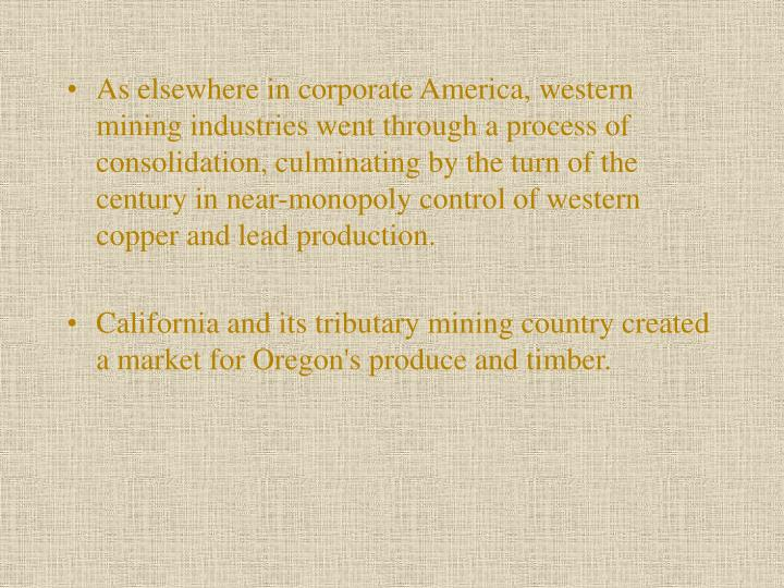 As elsewhere in corporate America, west­ern mining industries went through a process of consolidation, culminating by the turn of the century in near-monopoly control of western copper and lead production.