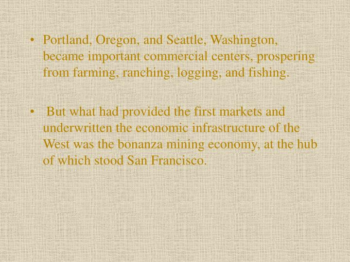Portland, Oregon, and Seattle, Washington, became important commercial centers, prospering from farming, ranching, logging, and fishing.