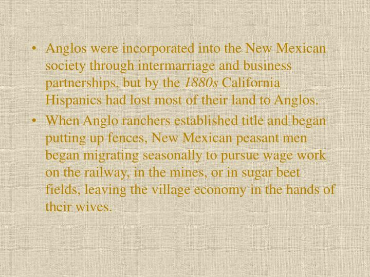 Anglos were incorporated into the New Mexican society through intermarriage and business partnerships, but by the