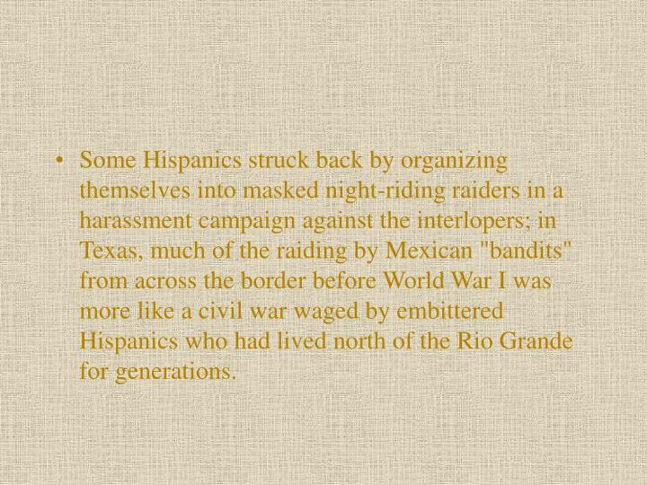 "Some Hispanics struck back by organizing themselves into masked night-riding raid­ers in a harassment campaign against the interlopers; in Texas, much of the raiding by Mexican ""bandits"" from across the border before World War I was more like a civil war waged by embittered Hispanics who had lived north of the Rio Grande for generations."