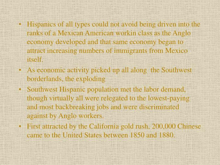 Hispanics of all types could not avoid being driven into the ranks of a Mexican American workin class as the Anglo economy developed and that same econ­omy began to attract increasing numbers of immigrants from Mexico itself.