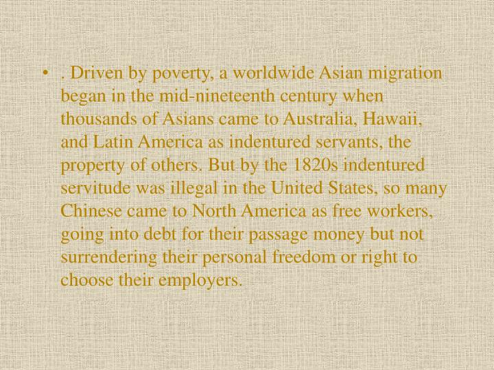 . Driven by poverty, a worldwide Asian migration began in the mid-nineteenth century when thousands of Asians came to Australia, Hawaii, and Latin America as indentured servants, the property of others. But by the 1820s indentured servitude was illegal in the United States, so many Chinese came to North America as free workers, going into debt for their passage money but not surrendering their personal freedom or right to choose their employers.