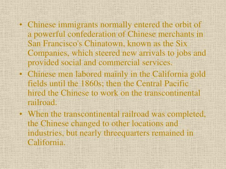 Chinese immigrants normally entered the orbit of a powerful confederation of Chinese merchants in San Francisco's Chinatown, known as the Six Companies, which steered new arrivals to jobs and provided social and commercial services.