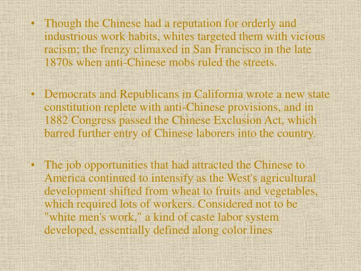 Though the Chinese had a reputation for orderly and industrious work habits, whites targeted them with vicious racism; the frenzy climaxed in San Francisco in the late 1870s when anti-Chinese mobs ruled the streets.