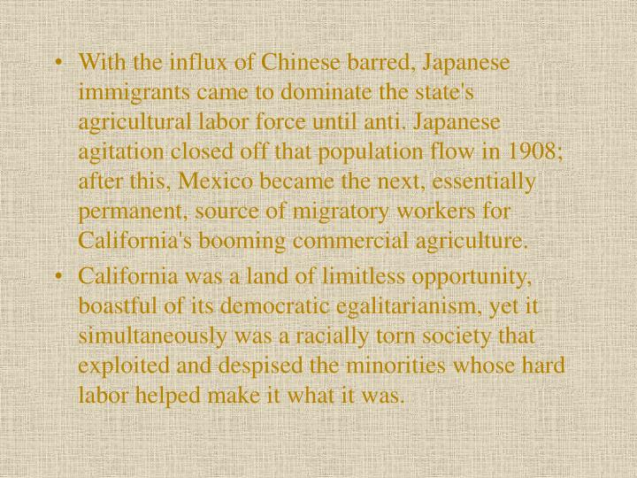 With the influx of Chinese barred, Japanese immigrants came to dominate the state's agricultural labor force until anti. Japanese agitation closed off that population flow in 1908; after this, Mexico became the next, essentially permanent, source of migratory workers for California's booming commercial agriculture.