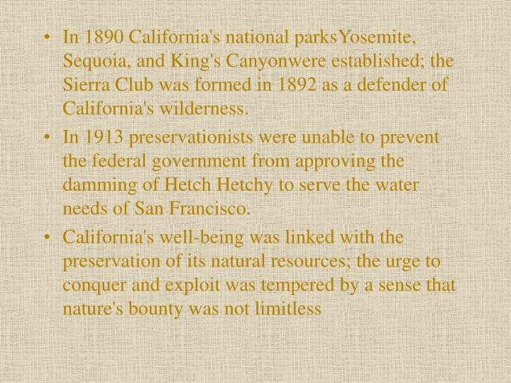 In 1890 California's national parks­Yosemite, Sequoia, and King's Canyon­were established; the Sierra Club was formed in 1892 as a defender of California's wilderness.