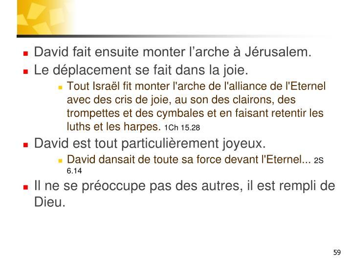 David fait ensuite monter l'arche à Jérusalem.