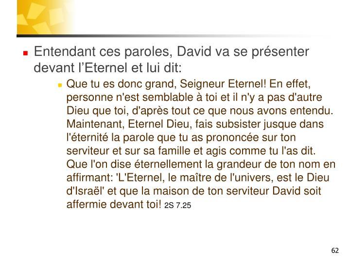 Entendant ces paroles, David va se présenter devant l'Eternel et lui dit: