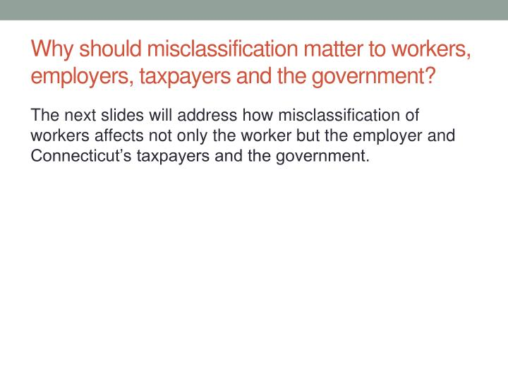 Why should misclassification matter to workers, employers, taxpayers and the government?