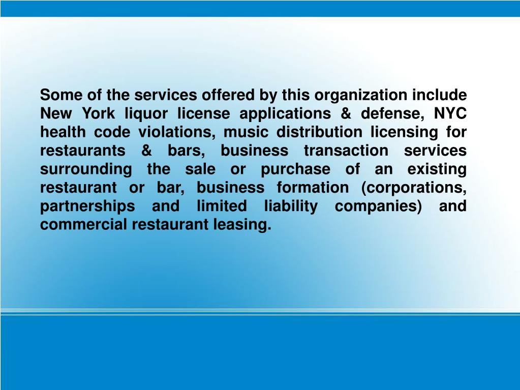 Some of the services offered by this organization include New York liquor license applications & defense, NYC health code violations, music distribution licensing for restaurants & bars, business transaction services surrounding the sale or purchase of an existing restaurant or bar, business formation (corporations, partnerships and limited liability companies) and commercial restaurant leasing.