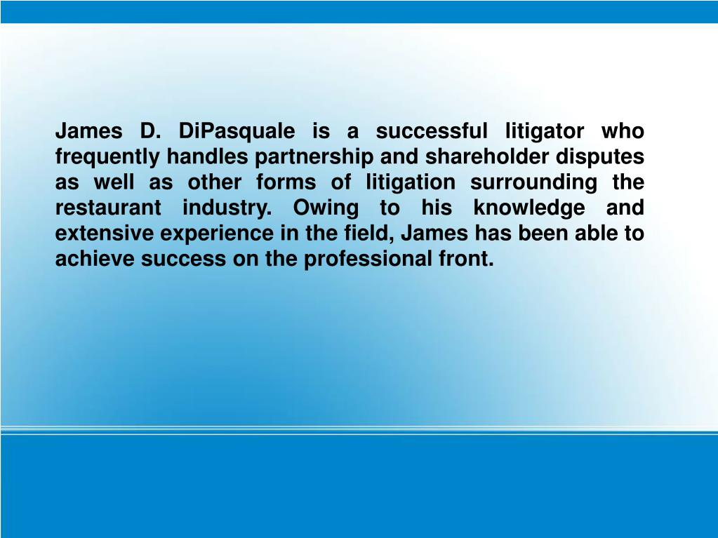 James D. DiPasquale is a successful litigator who frequently handles partnership and shareholder disputes as well as other forms of litigation surrounding the restaurant industry. Owing to his knowledge and extensive experience in the field, James has been able to achieve success on the professional front.