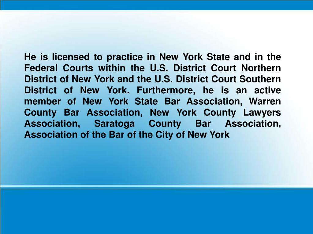 He is licensed to practice in New York State and in the Federal Courts within the U.S. District Court Northern District of New York and the U.S. District Court Southern District of New York. Furthermore, he is an active member of New York State Bar Association, Warren County Bar Association, New York County Lawyers Association, Saratoga County Bar Association, Association of the Bar of the City of New York