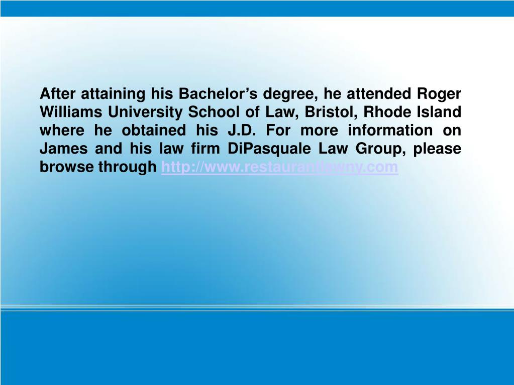 After attaining his Bachelor's degree, he attended Roger Williams University School of Law, Bristol, Rhode Island where he obtained his J.D. For more information on James and his law firm DiPasquale Law Group, please browse through