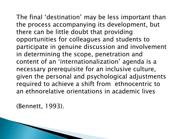 The final 'destination' may be less important than the process accompanying its development, but there can be little doubt that providing opportunities for colleagues and students to participate in genuine discussion and involvement in determining the scope, penetration and content of an 'internationalization' agenda is a necessary prerequisite for an inclusive culture, given the personal and psychological adjustments required to achieve a shift from  ethnocentric to an ethnorelative orientations in academic lives