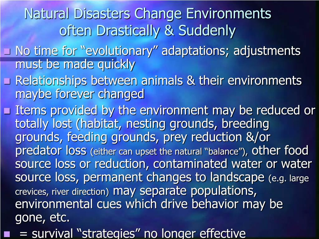 Natural Disasters Change Environments often Drastically & Suddenly
