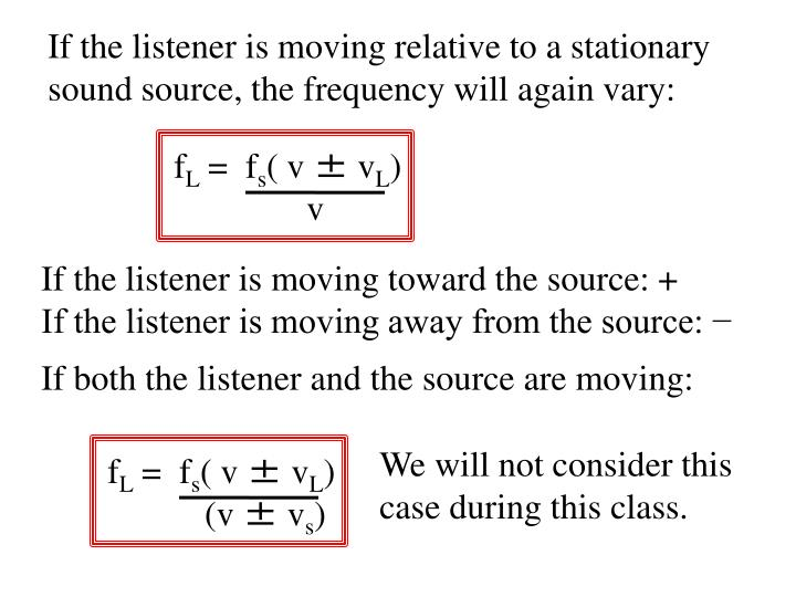 If the listener is moving relative to a stationary sound source, the frequency will again vary: