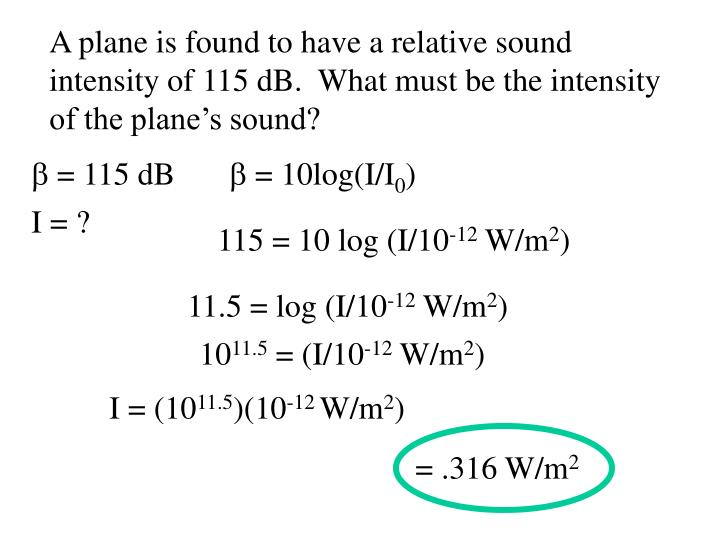 A plane is found to have a relative sound intensity of 115 dB.  What must be the intensity of the plane's sound?
