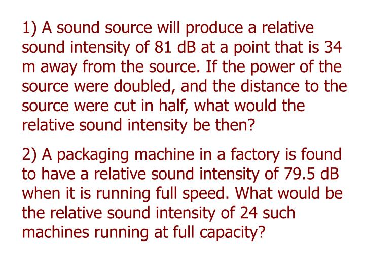 1) A sound source will produce a relative sound intensity of 81 dB at a point that is 34 m away from the source. If the power of the source were doubled, and the distance to the source were cut in half, what would the relative sound intensity be then?