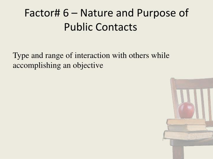Factor# 6 – Nature and Purpose of Public Contacts