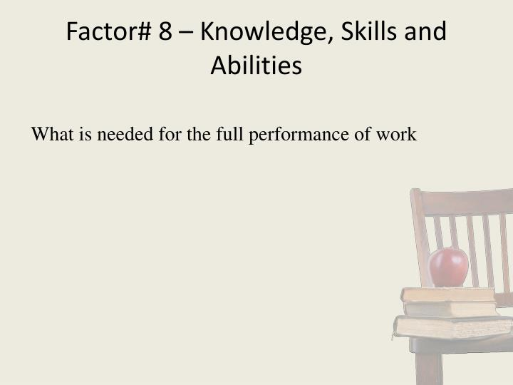 Factor# 8 – Knowledge, Skills and Abilities