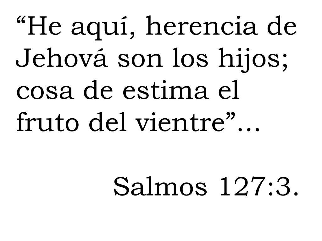 """""""He aquí, herencia de Jehová son los hijos; cosa de estima el fruto del vientre""""..."""