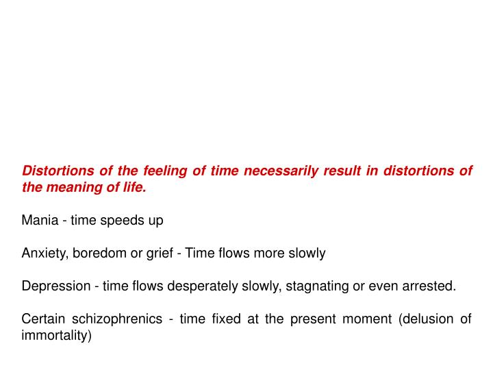 Distortions of the feeling of time necessarily result in distortions of the meaning of life.