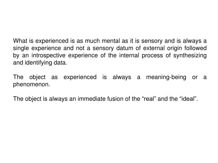 What is experienced is as much mental as it is sensory and is always a single experience and not a sensory datum of external origin followed by an introspective experience of the internal process of synthesizing and identifying data.