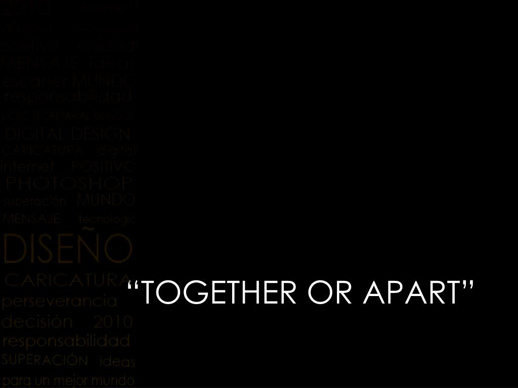 """TOGETHER OR APART"""