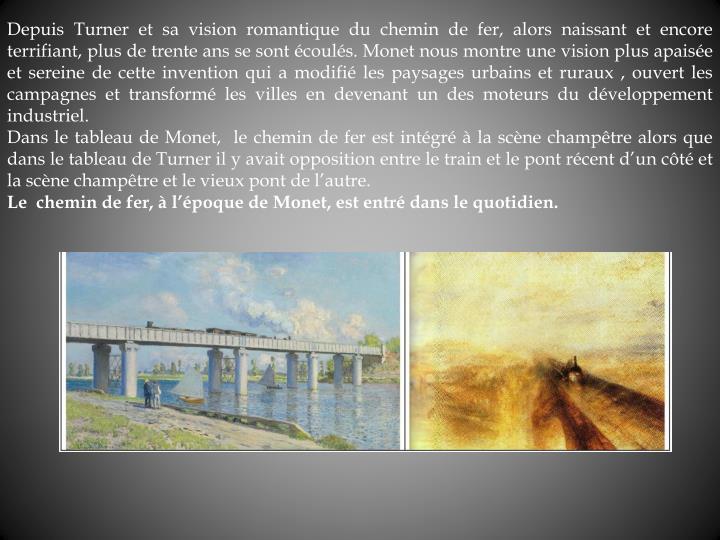 Depuis Turner et sa vision romantique du chemin de fer, alors naissant et encore terrifiant, plus de trente ans se sont couls. Monet nous montre une vision plus apaise et sereine de cette invention qui a modifi les paysages urbains et ruraux , ouvert les campagnes et transform les villes en devenant un des moteurs du dveloppement industriel.