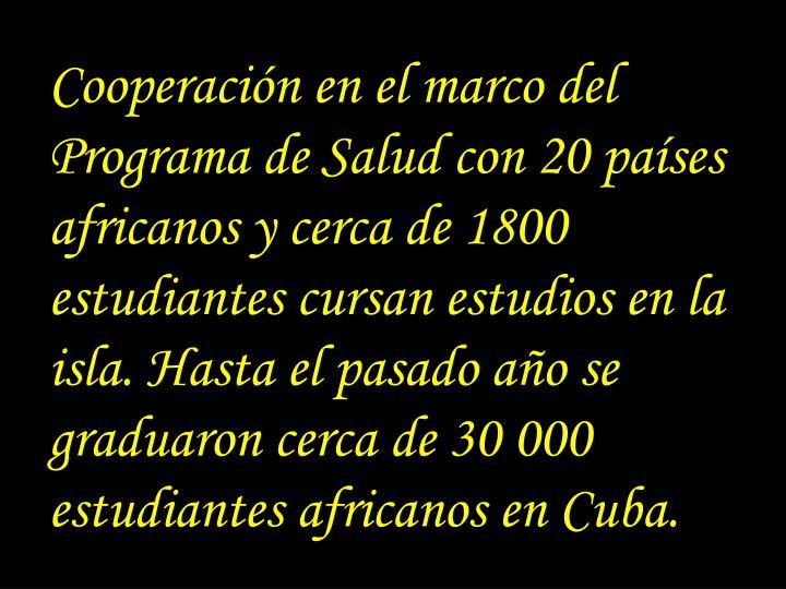 Cooperación en el marco del Programa de Salud con 20 países africanos y cerca de 1800 estudiantes cursan estudios en la isla. Hasta el pasado año se graduaron cerca de 30 000 estudiantes africanos en Cuba.