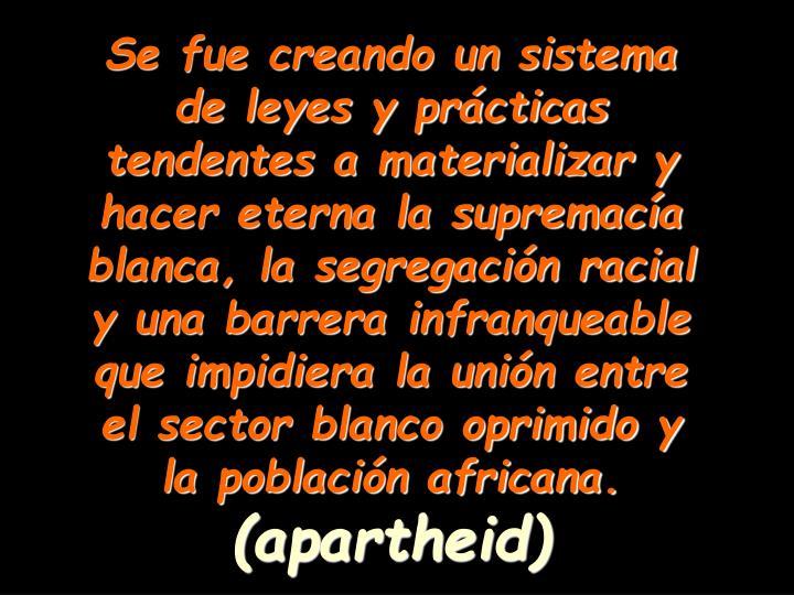 Se fue creando un sistema de leyes y prácticas tendentes a materializar y  hacer eterna la supremacía blanca, la segregación racial y una barrera infranqueable que impidiera la unión entre el sector blanco oprimido y la población africana.