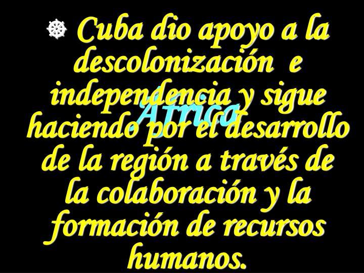 Cuba dio apoyo a la descolonización  e independencia y sigue haciendo por el desarrollo de la región a través de la colaboración y la formación de recursos humanos.