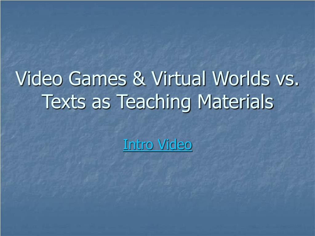 Video Games & Virtual Worlds vs. Texts as Teaching Materials